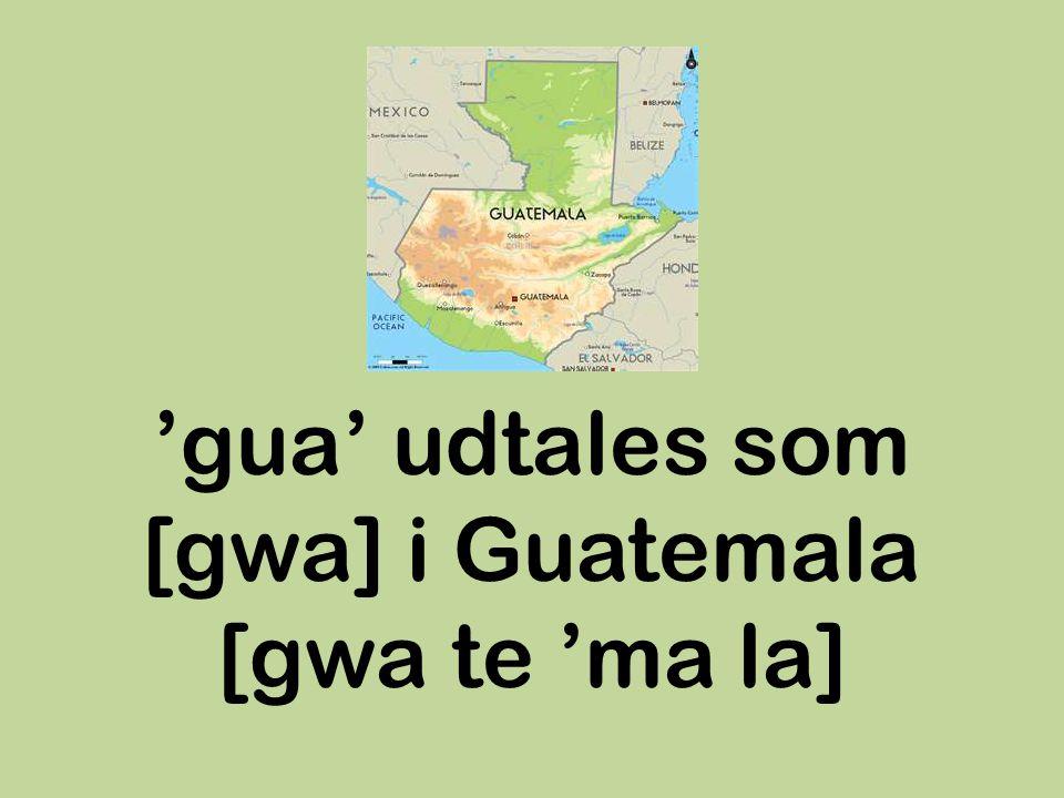 'gua' udtales som [gwa] i Guatemala [gwa te 'ma la]